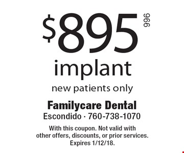 $895 implant new patients only. With this coupon. Not valid with other offers, discounts, or prior services. Expires 1/12/18.