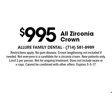 $995 All Zirconia Crown. Restrictions apply. No gum disease. Crown lengthening not included if needed. Not everyone is a candidate for a zirconia crown. New patients only. Limit 2 per person. Not for ongoing treatment. Does not include exam or x-rays. Cannot be combined with other offers. Expires 5-5-17.