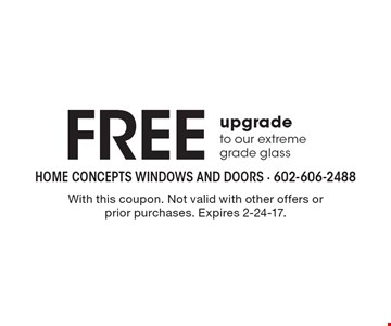 Free upgrade to our extreme grade glass. With this coupon. Not valid with other offers or prior purchases. Expires 2-24-17.