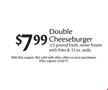 $7.99 Double Cheeseburger 1/2 pound fresh, never frozen with fries & 12 oz. soda. With this coupon. Not valid with other offers or prior purchases. Offer expires 3/24/17.