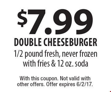 $7.99 DOUBLE CHEESEBURGER 1/2 pound fresh, never frozen with fries & 12 oz. soda. With this coupon. Not valid with other offers. Offer expires 6/2/17.