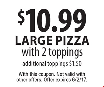 $10.99 large Pizza with 2 toppings additional toppings $1.50. With this coupon. Not valid with other offers. Offer expires 6/2/17.