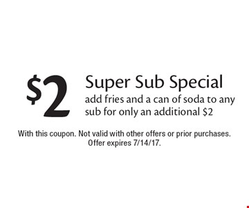 $2 Super Sub Special. Add fries and a can of soda to any sub for only an additional $2. With this coupon. Not valid with other offers or prior purchases. Offer expires 7/14/17.