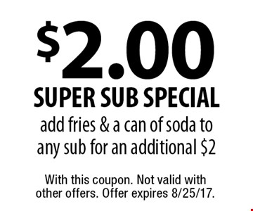 $2.00 super sub special, add fries & a can of soda to any sub for an additional $2. With this coupon. Not valid with other offers. Offer expires 8/25/17.