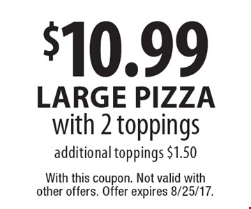 $10.99 large Pizza with 2 toppings additional toppings $1.50. With this coupon. Not valid with other offers. Offer expires 8/25/17.