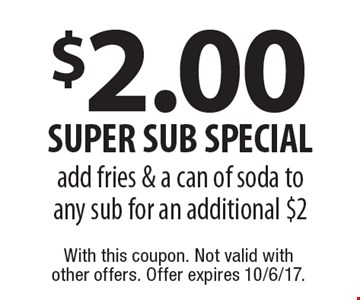 $2.00 super sub special add fries & a can of soda to any sub for an additional $2. With this coupon. Not valid with other offers. Offer expires 10/6/17.