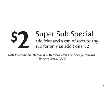 $2 Super Sub Special. Add fries and a can of soda to any sub for only an additional $2. With this coupon. Not valid with other offers or prior purchases. Offer expires 4/28/17.