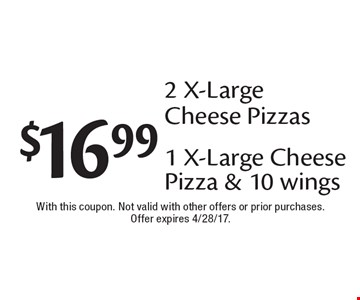 $16.99 2 X-Large Cheese Pizzas or 1 X-Large Cheese Pizza & 10 wings. With this coupon. Not valid with other offers or prior purchases. Offer expires 4/28/17.