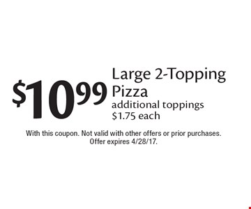 $10.99 Large 2-Topping Pizza. Additional toppings $1.75 each. With this coupon. Not valid with other offers or prior purchases. Offer expires 4/28/17.