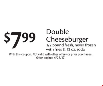 $7.99 Double Cheeseburger. 1/2 pound fresh, never frozen with fries & 12 oz. soda. With this coupon. Not valid with other offers or prior purchases. Offer expires 4/28/17.