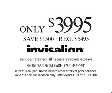 only $3995 SAVE $1500 - REG. $5495 includes retainers, all necessary records & x-rays. With this coupon. Not valid with other offers or prior services.Valid at Encinitas location only. Offer expires 3/17/17. LF-DM