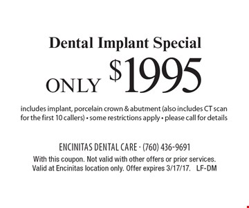 only $1995 Dental Implant Special includes implant, porcelain crown & abutment (also includes CT scan for the first 10 callers) - some restrictions apply - please call for details. With this coupon. Not valid with other offers or prior services.Valid at Encinitas location only. Offer expires 3/17/17. LF-DM