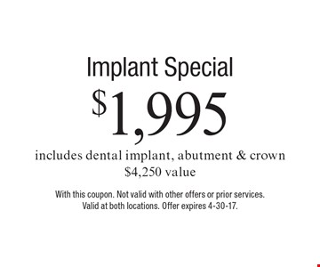 $1,995 Implant Special. Includes dental implant, abutment & crown. $4,250 value. With this coupon. Not valid with other offers or prior services.Valid at both locations. Offer expires 4-30-17.