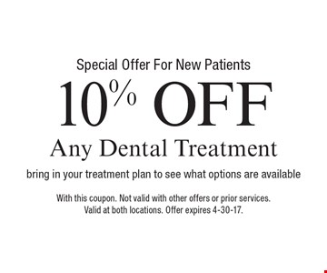 Special Offer For New Patients - 10% off Any Dental Treatment. Bring in your treatment plan to see what options are available. With this coupon. Not valid with other offers or prior services. Valid at both locations. Offer expires 4-30-17.