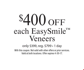 $400 Off each EasySmile Veneers. Only $399, reg. $799. 1 day. With this coupon. Not valid with other offers or prior services. Valid at both locations. Offer expires 4-30-17.