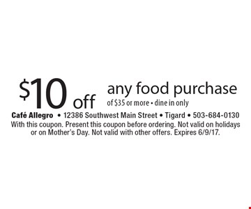 $10 off any food purchase of $35 or more - dine in only. With this coupon. Present this coupon before ordering. Not valid on holidays or on Mother's Day. Not valid with other offers. Expires 6/9/17.