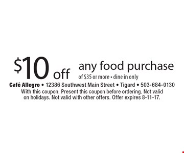 $10 off any food purchase of $35 or more - dine in only. With this coupon. Present this coupon before ordering. Not valid on holidays. Not valid with other offers. Offer expires 8-11-17.