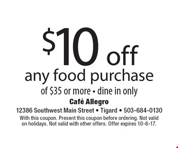 $10 off any food purchase of $35 or more - dine in only. With this coupon. Present this coupon before ordering. Not valid on holidays. Not valid with other offers. Offer expires 10-6-17.