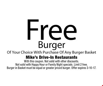 Free Burger Of Your Choice With Purchase Of Any Burger Basket. With this coupon. Not valid with other discounts.Not valid with Happy Hour or Family Night specials. Limit 2 free.Burger in Basket must be equal or greater priced burger. Offer expires 3-10-17.