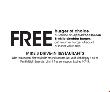 Free burger of choice. Purchase an applewood bacon & white cheddar burger, get another burger of equal or lesser value free. With this coupon. Not valid with other discounts. Not valid with Happy Hour or Family Night Specials. Limit 1 free per coupon. Expires 4-7-17.