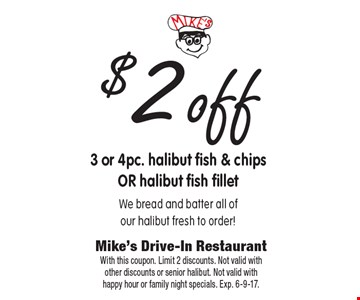 $2off 3 or 4pc. halibut fish & chips OR halibut fish fillet. We bread and batter all of our halibut fresh to order!. With this coupon. Limit 2 discounts. Not valid with other discounts or senior halibut. Not valid with happy hour or family night specials. Exp. 6-9-17.