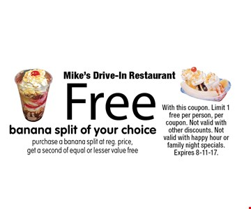 Free banana split of your choice. Purchase a banana split at reg. price, get a second of equal or lesser value free. With this coupon. Limit 1 free per person, per coupon. Not valid with other discounts. Not valid with happy hour or family night specials. Expires 8-11-17.