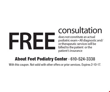 FREE consultation does not constitute an actual podiatric exam - All diagnostic and/or therapeutic services will be billed to the patientor the patient's insurance. With this coupon. Not valid with other offers or prior services. Expires 2-10-17.