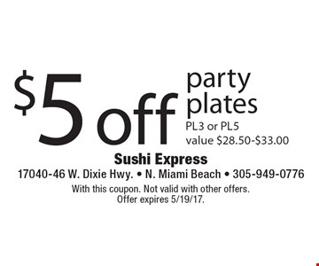 $5 off party plates. PL3 or PL5. Value $28.50-$33.00. With this coupon. Not valid with other offers. Offer expires 5/19/17.