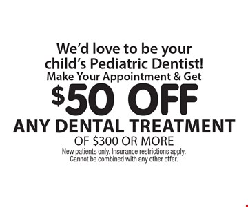 We'd love to be your child's Pediatric Dentist! $50 off any dental treatment of $300 or more. New patients only. Insurance restrictions apply. Cannot be combined with any other offer.