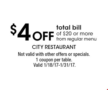 $4 Off total bill of $20 or more, from regular menu. Not valid with other offers or specials.1 coupon per table. Valid 1/18/17-1/31/17.