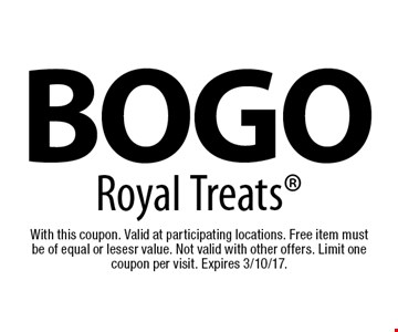 BOGO Royal Treats. With this coupon. Valid at participating locations. Free item mustbe of equal or lesesr value. Not valid with other offers. Limit one coupon per visit. Expires 3/10/17.