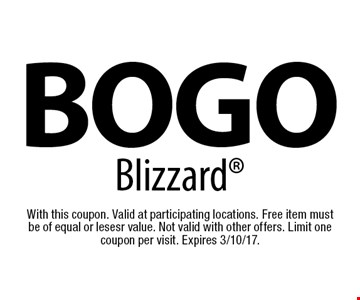 BOGO Blizzard. With this coupon. Valid at participating locations. Free item mustbe of equal or lesesr value. Not valid with other offers. Limit one coupon per visit. Expires 3/10/17.