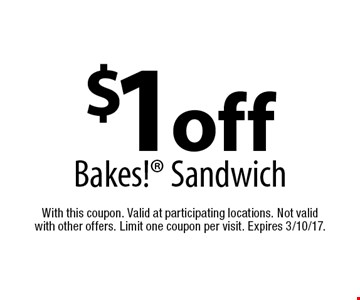 $1 off Bakes! Sandwich. With this coupon. Valid at participating locations. Not valid with other offers. Limit one coupon per visit. Expires 3/10/17.