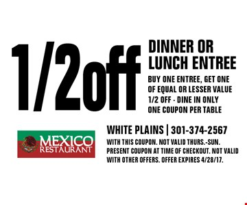 1/2 off dinner or lunch entree buy one entree, get one of equal or lesser value 1/2 off - Dine in only one coupon per table. With this coupon. Not valid Thurs.-Sun. Present coupon at time of checkout. Not valid with other offers. Offer expires 4/28/17.