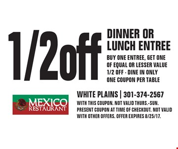 1/2 off dinner or lunch entree buy one entree, get one of equal or lesser value 1/2 off - Dine in only one coupon per table. With this coupon. Not valid Thurs.-Sun. Present coupon at time of checkout. Not valid with other offers. Offer expires 8/25/17.