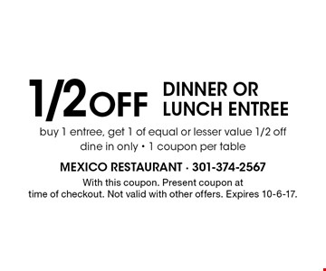 1/2 Off dinner or lunch entree buy 1 entree, get 1 of equal or lesser value 1/2 off dine in only - 1 coupon per table. With this coupon. Present coupon at time of checkout. Not valid with other offers. Expires 10-6-17.