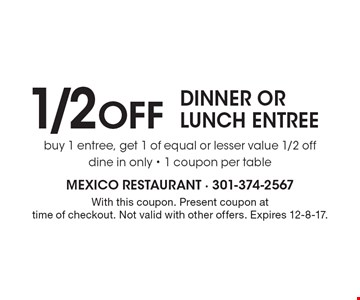 1/2 Off dinner or lunch entree. Buy 1 entree, get 1 of equal or lesser value 1/2 off. Dine in only. 1 coupon per table. With this coupon. Present coupon at time of checkout. Not valid with other offers. Expires 12-8-17.