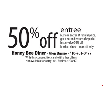 50% off entree. Buy one entree at regular price, get a second entree of equal or lesser value 50% off. Lunch or dinner. Mon-Fri only. With this coupon. Not valid with other offers. Not available for carry-out. Expires 4/28/17.