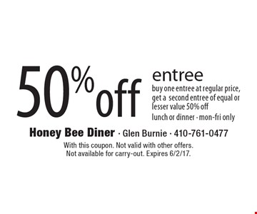 50% off entree buy one entree at regular price, get a second entree of equal or lesser value 50% off. Lunch or dinner. Mon-Fri only. With this coupon. Not valid with other offers.Not available for carry-out. Expires 6/2/17.
