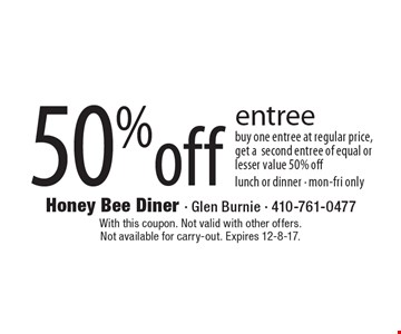 50% off entree buy one entree at regular price, get a second entree of equal or lesser value 50% off lunch or dinner - mon-fri only. With this coupon. Not valid with other offers. Not available for carry-out. Expires 12-8-17.