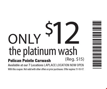 only $12 the platinum wash (Reg. $15). With this coupon. Not valid with other offers or prior purchases. Offer expires 11-10-17.