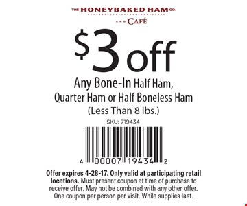 $3 off Any Bone-In Half Ham, Quarter Ham or Half Boneless Ham (Less Than 8 lbs.) Offer expires 4-28-17. Only valid at participating retail locations. Must present coupon at time of purchase to receive offer. May not be combined with any other offer. One coupon per person per visit. While supplies last.
