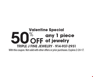 Valentine Special 50% off any 1 piece of jewelry. With this coupon. Not valid with other offers or prior purchases. Expires 2-24-17.