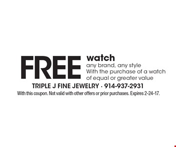 free watch any brand, any style With the purchase of a watch of equal or greater value. With this coupon. Not valid with other offers or prior purchases. Expires 2-24-17.