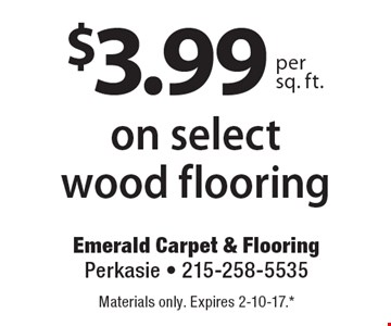 $3.99 per sq. ft. on select wood flooring. Materials only. Expires 2-10-17. All coupons must be given at time measure is set up. No coupons will be taken after quote is given. 1 coupon per customer. See store for details. While supplies last! With this coupon. Not valid with other offers or prior purchases.
