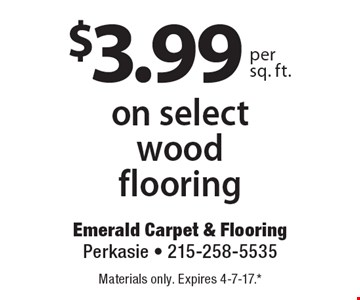 $3.99 per sq. ft.on select wood flooring. Materials only. Expires 4-7-17.* *All coupons must be given at time measure is set up. No coupons will be taken after quote is given. 1 coupon per customer. See store for details. While supplies last! With this coupon. Not valid with other offers or prior purchases.