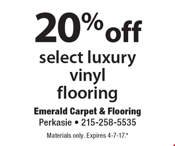 20% off select luxury vinyl flooring. Materials only. Expires 4-7-17.* *All coupons must be given at time measure is set up. No coupons will be taken after quote is given. 1 coupon per customer. See store for details. While supplies last! With this coupon. Not valid with other offers or prior purchases.