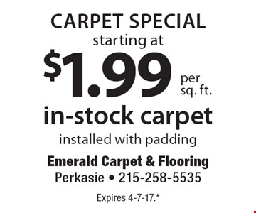CARPET SPECIAL. In-stock carpet starting at $1.99 per sq. ft. Installed with padding. Expires 4-7-17.* *All coupons must be given at time measure is set up. No coupons will be taken after quote is given. 1 coupon per customer. See store for details. While supplies last! With this coupon. Not valid with other offers or prior purchases.