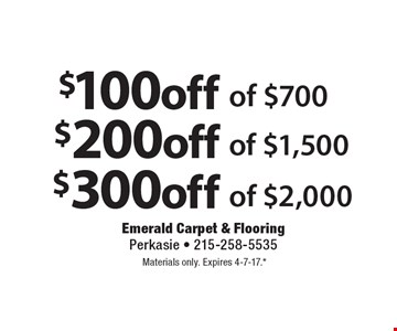 $300 off of $2,000 OR $200 off of $1,500 OR $100 off of $700. Materials only. Expires 4-7-17.* *All coupons must be given at time measure is set up. No coupons will be taken after quote is given. 1 coupon per customer. See store for details. While supplies last! With this coupon. Not valid with other offers or prior purchases.