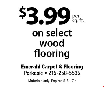 $3.99 per sq. ft. on select wood flooring. Materials only. Expires 5-5-17.* *All coupons must be given at time measure is set up. No coupons will be taken after quote is given. 1 coupon per customer. See store for details. While supplies last! With this coupon. Not valid with other offers or prior purchases.